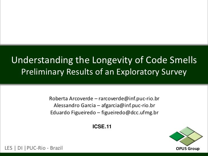 Understanding the Longevity of Code SmellsPreliminary Results of an Exploratory Survey<br />Roberta Arcoverde – rarcoverde...