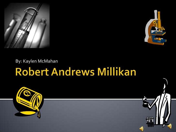 Robert Andrews Millikan<br />By: Kaylen McMahan<br />