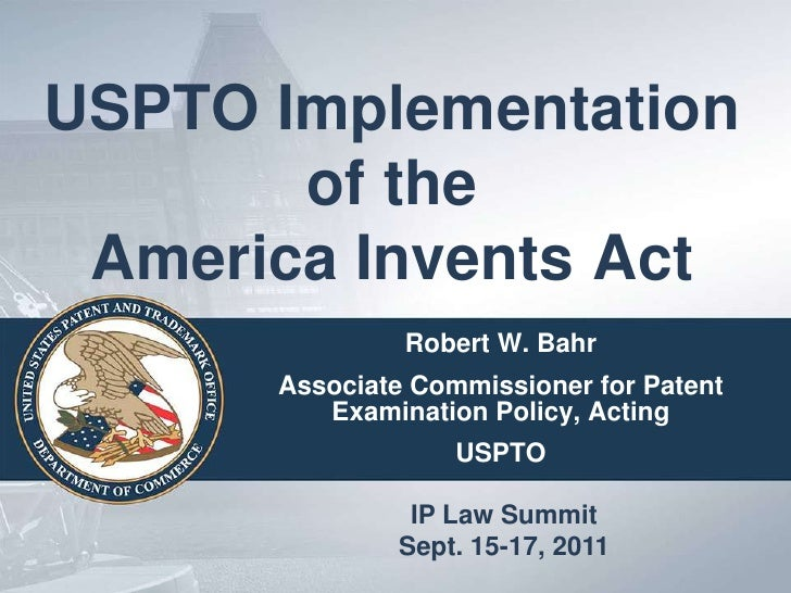 USPTO Implementation       of the America Invents Act               Robert W. Bahr      Associate Commissioner for Patent ...
