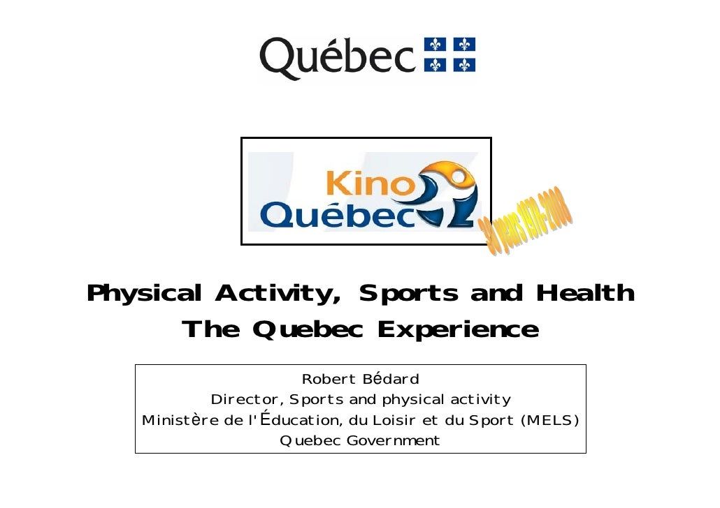 Physical Activity, Sports and Health       The Quebec Experience                       Robert Bédard            Director, ...