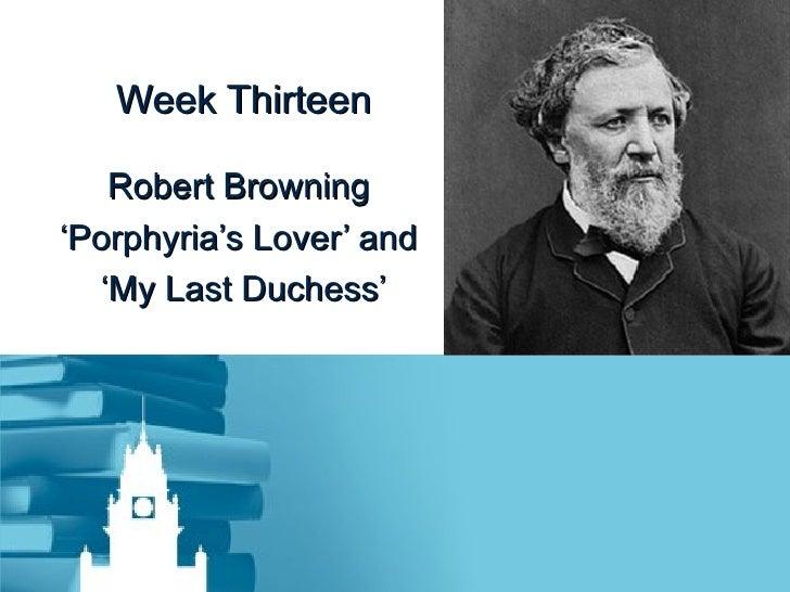 Week Thirteen Robert Browning  ' Porphyria's Lover' and  ' My Last Duchess'