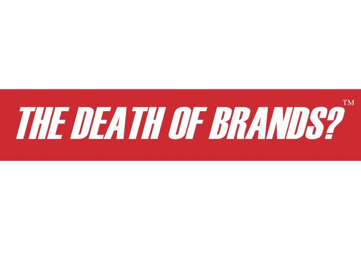 THE DEATH OF BRANDS?                        ™