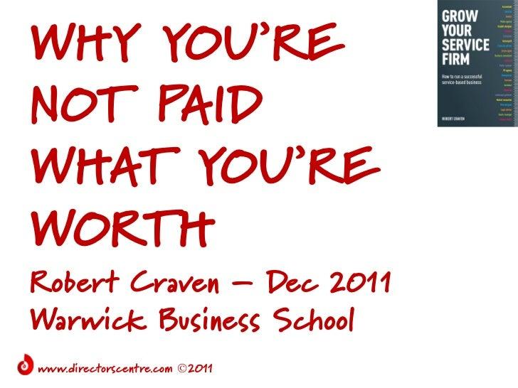 WHY YOU'RENOT PAIDWHAT YOU'REWORTHRobert Craven – Dec 2011Warwick Business Schoolwww.directorscentre.com 2011