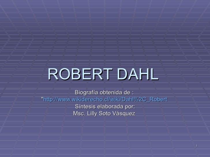 "ROBERT DAHL  Biografía obtenida de :  "" http :// www.wikiderecho.cl / wiki / Dahl%2C _ Robert   Síntesis elaborada po..."
