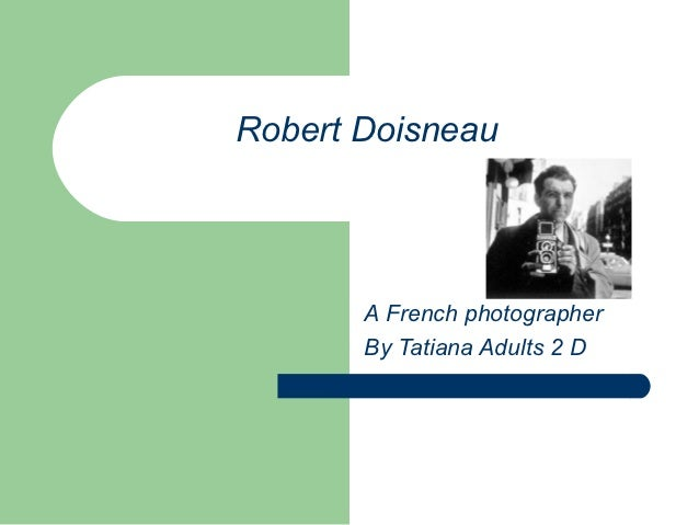 Robert Doisneau       A French photographer       By Tatiana Adults 2 D