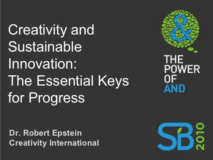 Creativity and Sustainable Innovation: The Essential Keys for Progress Dr. Robert Epstein Creativity International