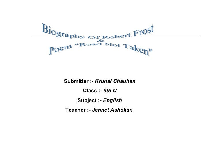 """Biography Of Robert Frost & Poem """"Road Not Taken""""  Submitter :-   Krunal Chauhan Class :-   9th C Subject :-   E..."""