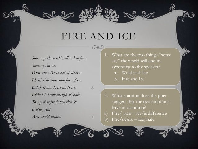an analysis of the different interpretations in fire and ice by robert frost Frost's fire and ice could have been inspired by dante's inferno, canto 32,   other sources claim the poem was created following a conversation with  word  ice continues the meaning into the final two lines via enjambment.