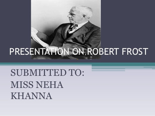 PRESENTATION ON ROBERT FROST  SUBMITTED TO: MISS NEHA KHANNA