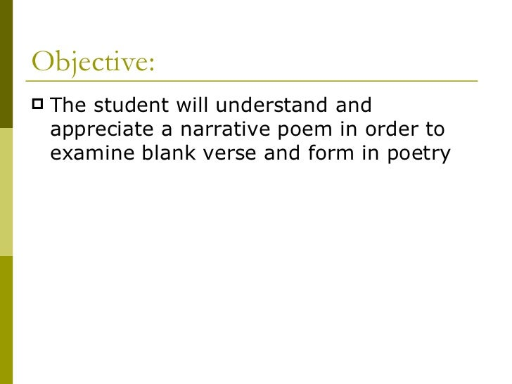 Objective: <ul><li>The student will understand and appreciate a narrative poem in order to examine blank verse and form in...