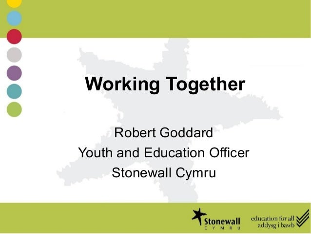 Working Together Robert Goddard Youth and Education Officer Stonewall Cymru
