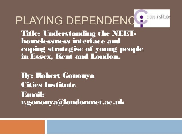 PLAYING DEPENDENCY? Title: Understanding the NEET- homelessness interface and coping strategise of young people in Essex, ...