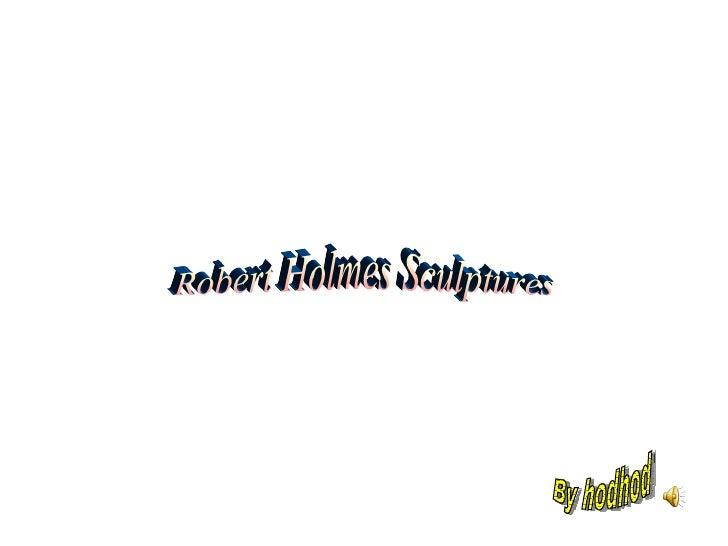 Robert Holmes Sculptures By hodhod