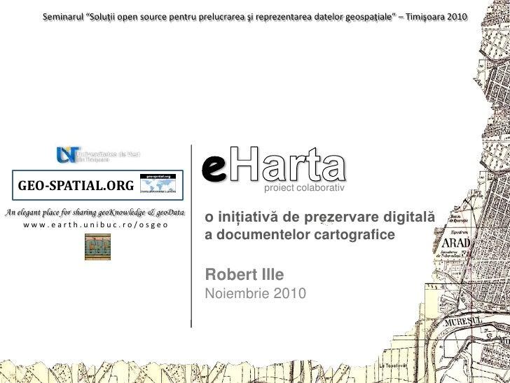"""Seminarul """"Soluţii open source pentru prelucrarea şi reprezentarea datelor geospaţiale"""" – Timişoara 2010<br />eHarta<br />..."""