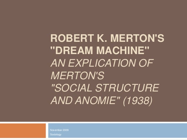 "ROBERT K. MERTON'S ""DREAM MACHINE"" AN EXPLICATION OF MERTON'S ""SOCIAL STRUCTURE AND ANOMIE"" (1938) November 2009  Sociolog..."