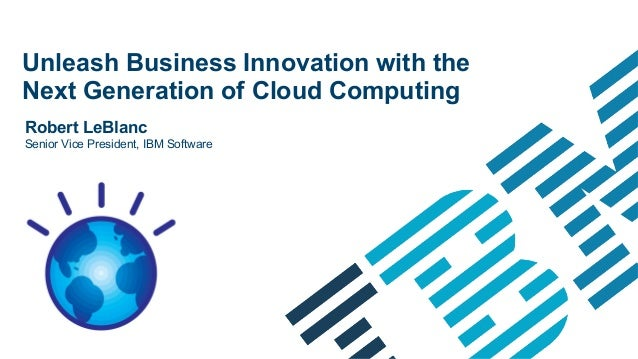 Unleash Business Innovation with theNext Generation of Cloud ComputingRobert LeBlancSenior Vice President, IBM Software   ...