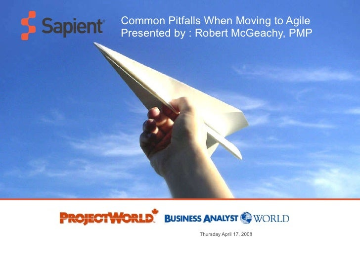 Common Pitfalls When Moving to Agile Presented by : Robert McGeachy, PMP Thursday April 17, 2008