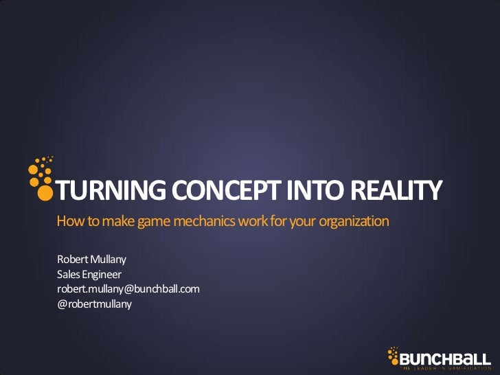 TURNING CONCEPT INTO REALITYHow to make game mechanics work for your organizationRobert MullanySales Engineerrobert.mullan...