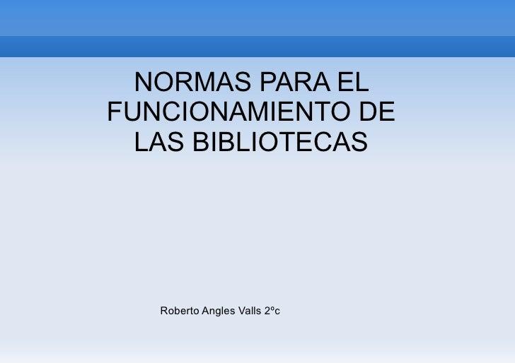 NORMAS PARA ELFUNCIONAMIENTO DE  LAS BIBLIOTECAS   Roberto Angles Valls 2ºc