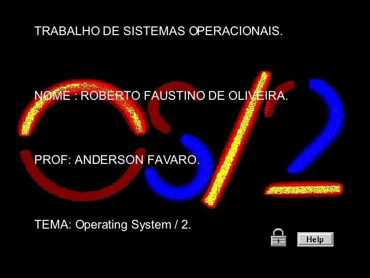 TRABALHO DE SISTEMAS OPERACIONAIS. NOME : ROBERTO FAUSTINO DE OLIVEIRA. PROF: ANDERSON FAVARO. TEMA: Operating System / 2.