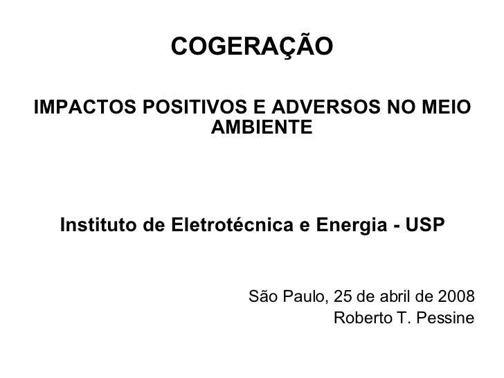 COGERAÇÃO <ul><li>IMPACTOS POSITIVOS E ADVERSOS NO MEIO AMBIENTE </li></ul><ul><li>Instituto de Eletrotécnica e Energia - ...
