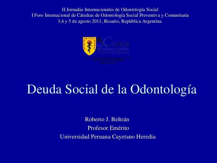 Deuda Social de la Odontología Roberto J. Beltrán  Profesor Emérito Universidad Peruana Cayetano Heredia II Jornadas Inter...