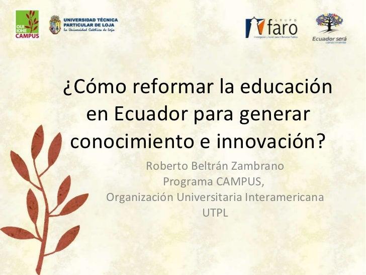 ¿Cómo reformar la educación en Ecuador para generar conocimiento e innovación? Roberto Beltrán Zambrano Programa CAMPUS,  ...