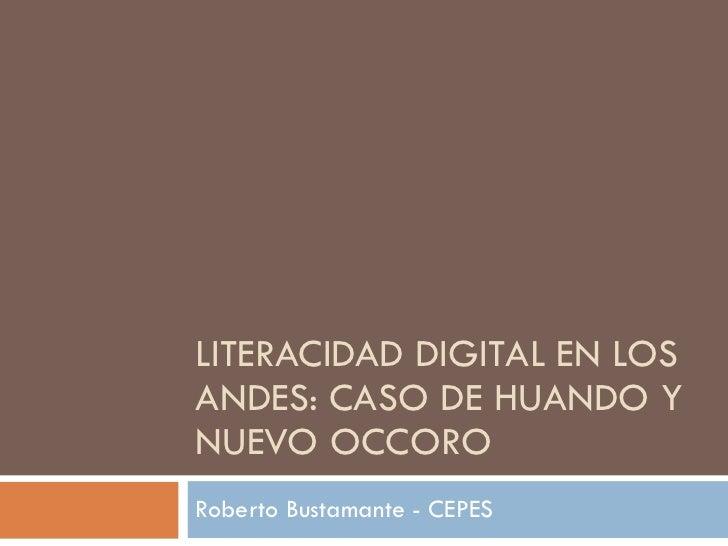 LITERACIDAD DIGITAL EN LOS ANDES: CASO DE HUANDO Y NUEVO OCCORO Roberto Bustamante - CEPES