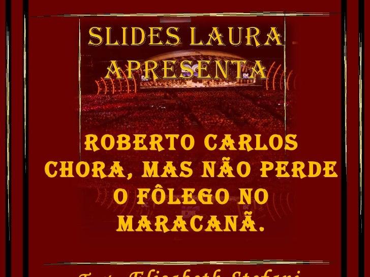 Roberto Carlos chora, mas não perde o fôlego no Maracanã. Texto: Elisabeth Stefani