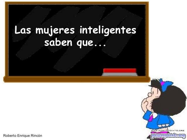 Las mujeres inteligentes saben que... Roberto Enrique Rincón