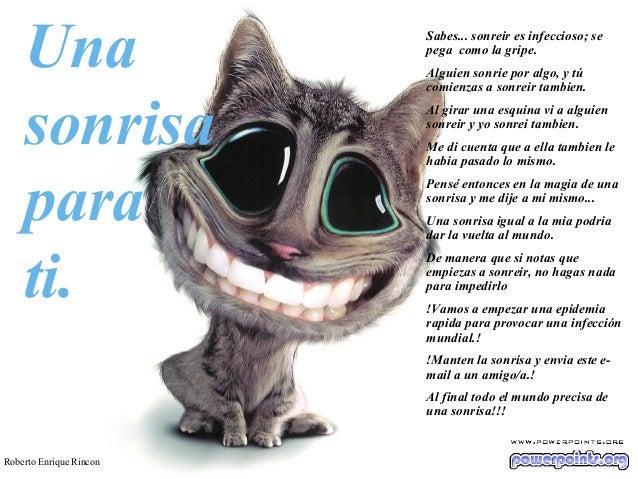 Una sonrisa para ti.  Sabes... sonreir es infeccioso; se pega como la gripe. Alguien sonrie por algo, y tú comienzas a son...