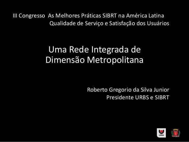 Roberto Gregorio da Silva JuniorPresidente URBS e SIBRTUma Rede Integrada deDimensão MetropolitanaIII Congresso As Melhore...
