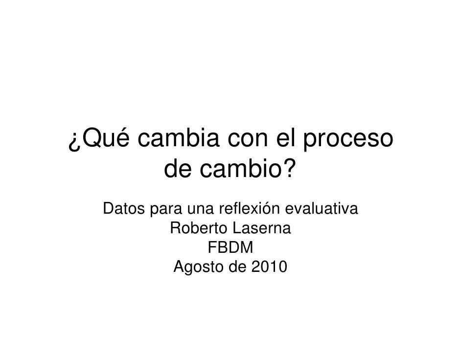 ¿Qué cambia con el proceso        de cambio?   Datos para una reflexión evaluativa           Roberto Laserna              ...