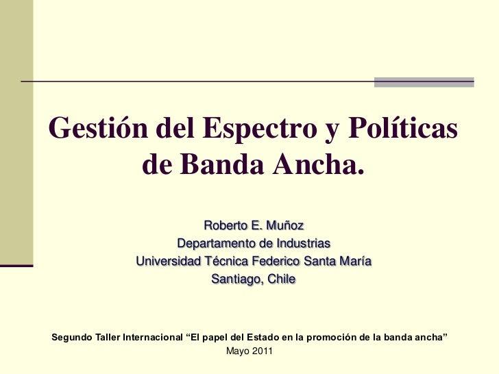 Gestión del Espectro y Políticas de Banda Ancha.<br />Roberto E. Muñoz<br />Departamento de Industrias<br />Universidad Té...