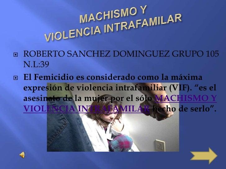 MACHISMO YVIOLENCIA INTRAFAMILAR<br />ROBERTO SANCHEZ DOMINGUEZ GRUPO 105    N.L:39<br />El Femicidio es considerado como ...