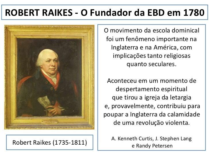 ROBERT RAIKES - O Fundador da EBD em 1780<br />O movimento da escola dominical foi um fenômeno importante na Inglaterra e ...