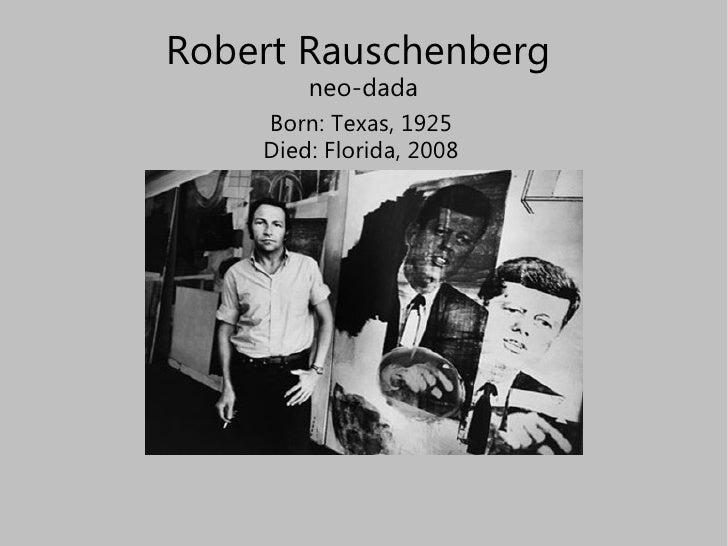 Robert Rauschenberg  neo-dada Born: Texas, 1925 Died: Florida, 2008