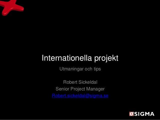 Internationella projekt      Utmaningar och tips       Robert Sickeldal    Senior Project Manager   Robert.sickeldal@sigma...