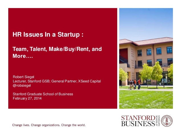 HR Issues In a Startup : Team, Talent, Make/Buy/Rent, and More….  Robert Siegel Lecturer, Stanford GSB; General Partner, X...