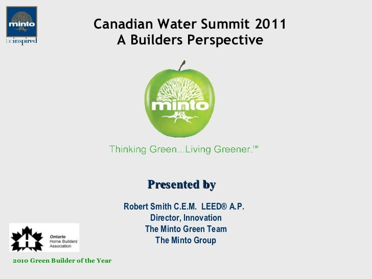 Canadian Water Summit 2011 A Builders Perspective Robert Smith C.E.M.  LEED® A.P.  Director, Innovation The Minto Green Te...