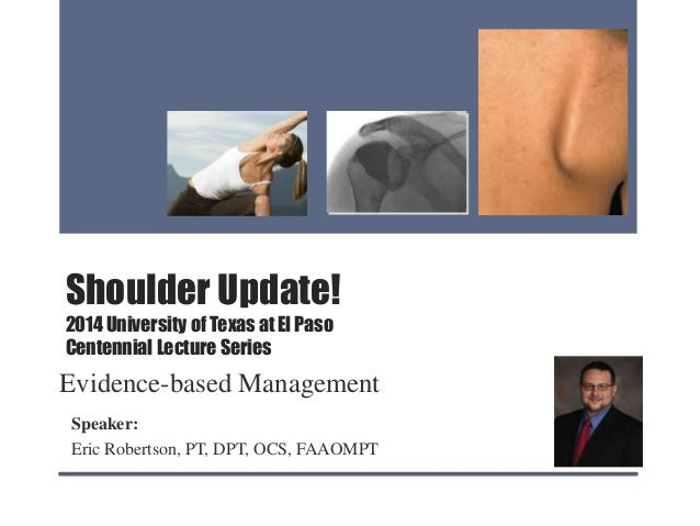 Shoulder Update! 2014 University of Texas at El Paso Centennial Lecture Series Evidence-based Management Speaker: Eric Rob...