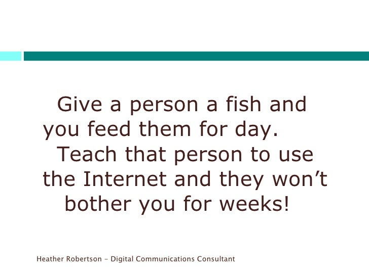 <ul><li>  Give a person a fish and you feed them for day.    Teach that person to use the Internet and they won't  bother ...