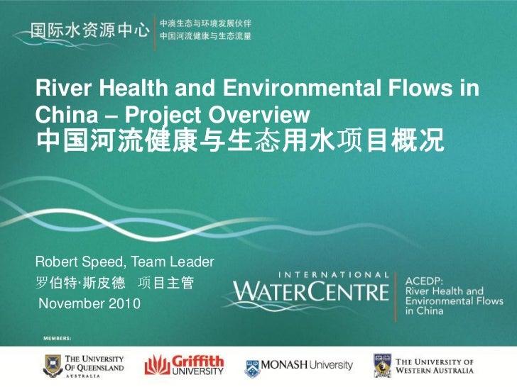 River Health and Environmental Flows inChina – Project Overview中国河流健康与生态用水项目概况Robert Speed, Team Leader罗伯特·斯皮德 项目主管Novembe...