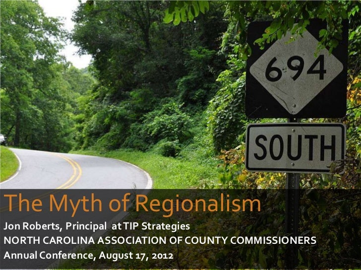 The Myth of RegionalismJon Roberts, Principal at TIP StrategiesNORTH CAROLINA ASSOCIATION OF COUNTY COMMISSIONERSAnnual Co...