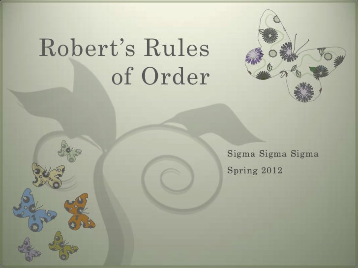 Robert's Rules     of Order                 Sigma Sigma Sigma                 Spring 2012