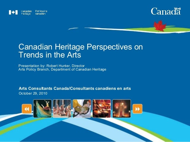 Canadian Heritage Perspectives on Trends in the Arts Presentation by: Robert Hunter, Director Arts Policy Branch, Departme...