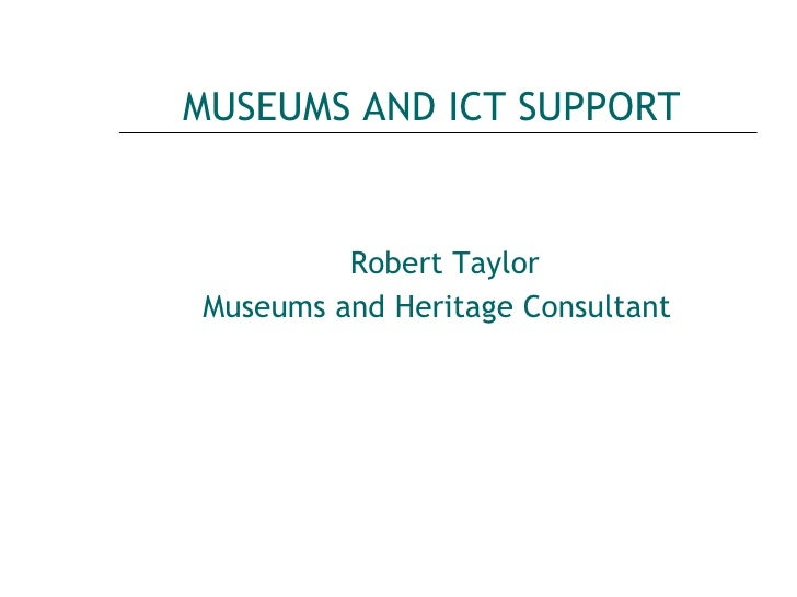 MUSEUMS AND ICT SUPPORT <ul><li>Robert Taylor </li></ul><ul><li>Museums and Heritage Consultant   </li></ul>