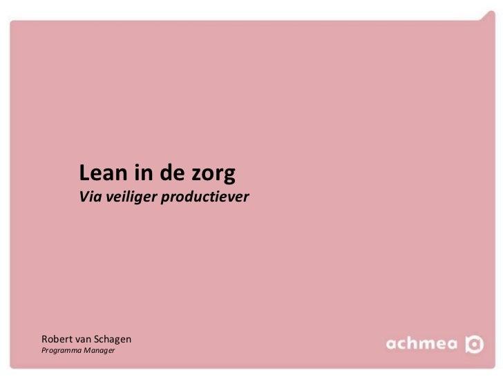Lean in de zorg Via veiliger productiever Robert van Schagen Programma Manager