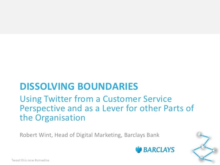DISSOLVING BOUNDARIES    Using Twitter from a Customer Service    Perspective and as a Lever for other Parts of    the Org...