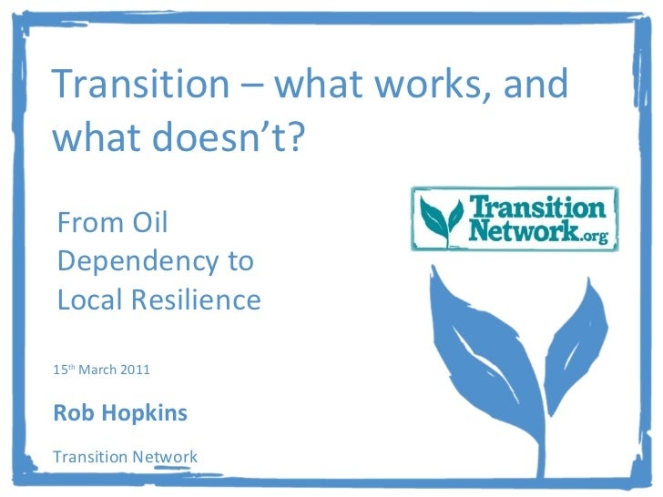 Transition – what works, and what doesn't? From Oil Dependency to Local Resilience 15 th  March 2011  Rob Hopkins Transiti...